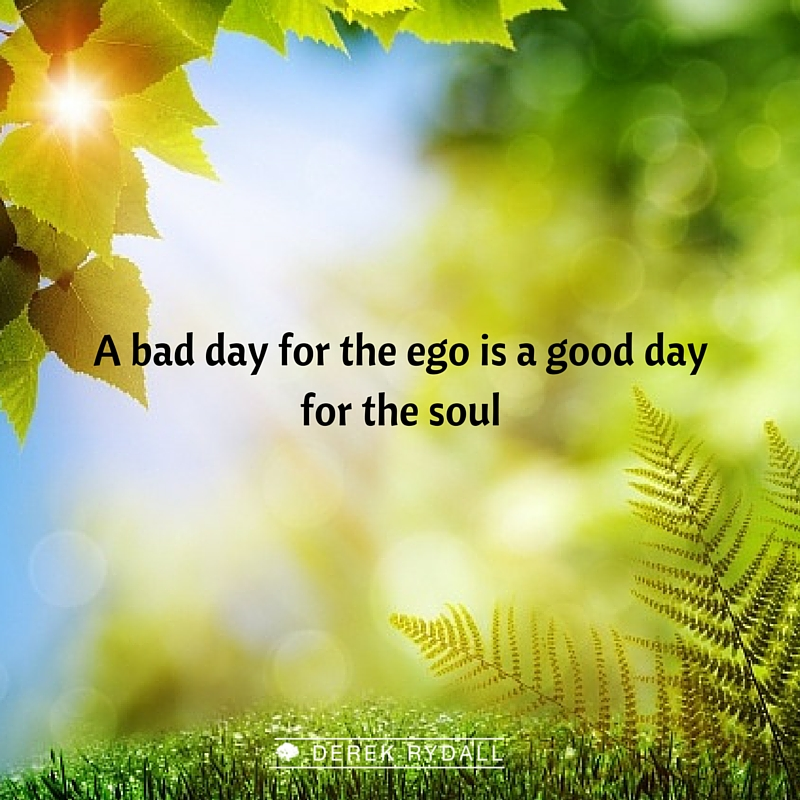 A bad day for the ego is a good day for the soul